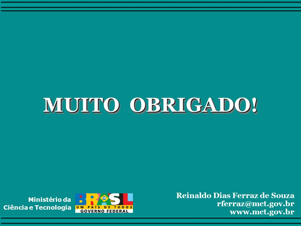 MUITO OBRIGADO! Reinaldo Dias Ferraz de Souza rferraz@mct.gov.br www.mct.gov.br Ministério da Ciência e Tecnologia