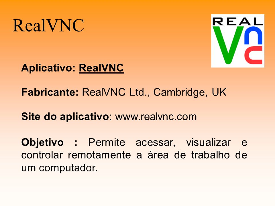 RealVNC Aplicativo: RealVNC Fabricante: RealVNC Ltd., Cambridge, UK Site do aplicativo: www.realvnc.com Objetivo : Permite acessar, visualizar e contr
