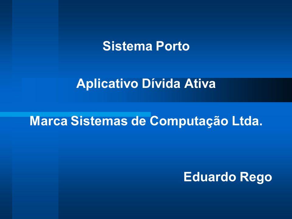 Sistema Porto Aplicativo Dívida Ativa Marca Sistemas de Computação Ltda. Eduardo Rego