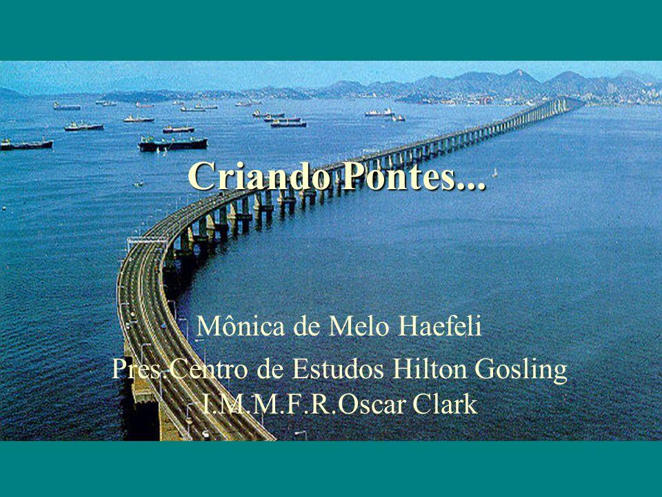 Criando Pontes... Mônica de Melo Haefeli Pres.Centro de Estudos Hilton Gosling I.M.M.F.R.Oscar Clark