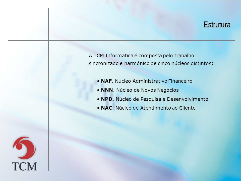 Estrutura A TCM Informática é composta pelo trabalho sincronizado e harmônico de cinco núcleos distintos: NAF. Núcleo Administrativo Financeiro NNN. N