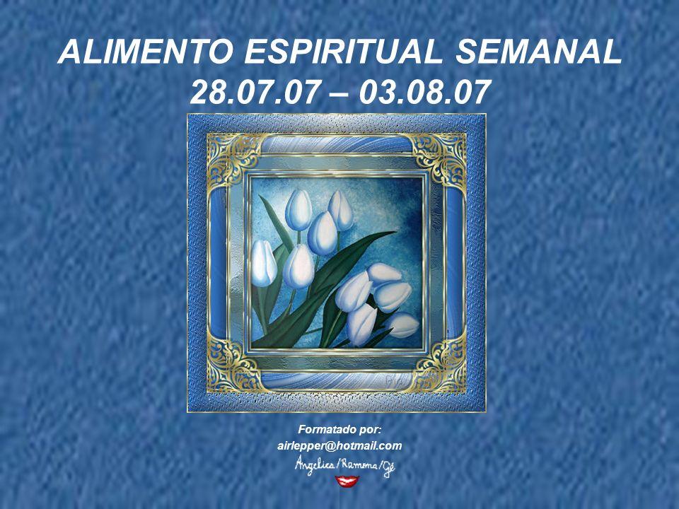 ALIMENTO ESPIRITUAL SEMANAL 28.07.07 – 03.08.07 Formatado por: airlepper@hotmail.com