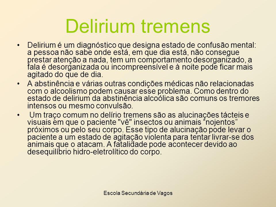 Escola Secundária de Vagos Delirium tremens Delirium é um diagnóstico que designa estado de confusão mental: a pessoa não sabe onde está, em que dia e