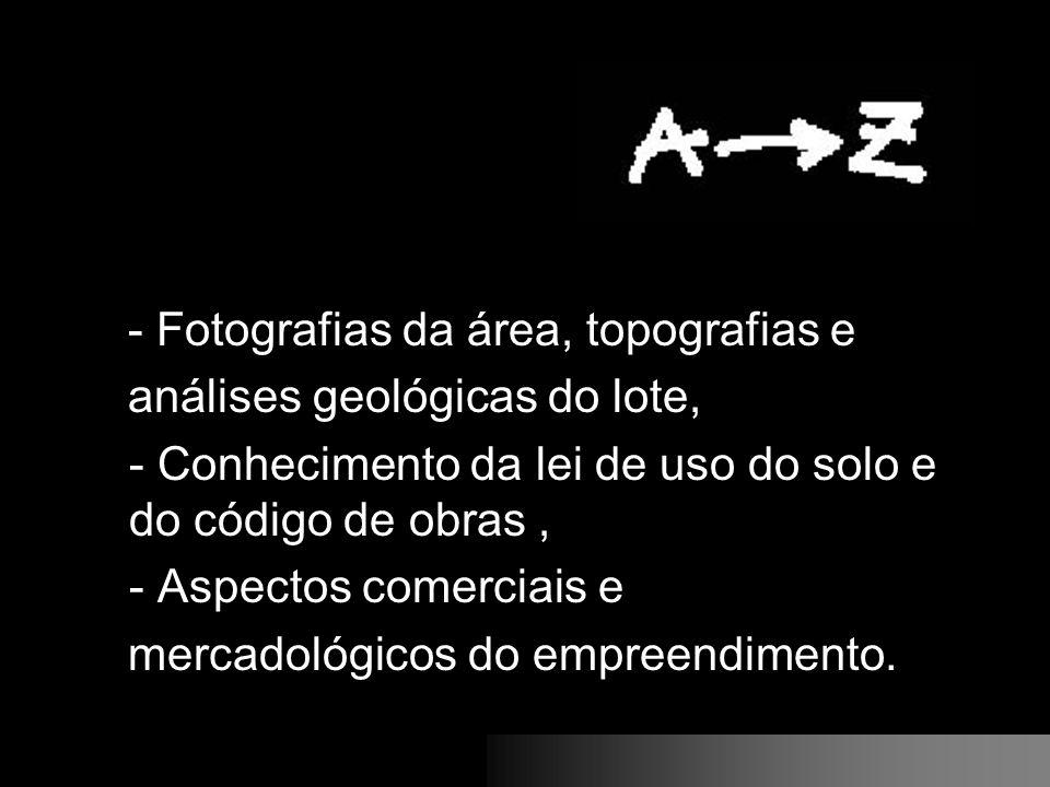 - Fotografias da área, topografias e análises geológicas do lote, - Conhecimento da lei de uso do solo e do código de obras, - Aspectos comerciais e m