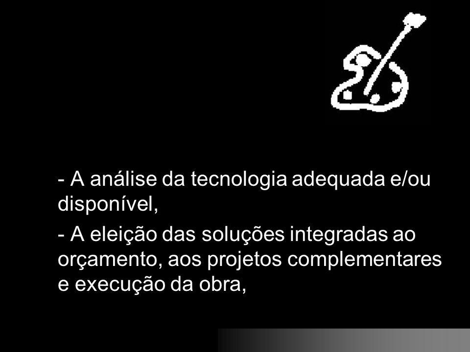 - A análise da tecnologia adequada e/ou disponível, - A eleição das soluções integradas ao orçamento, aos projetos complementares e execução da obra,