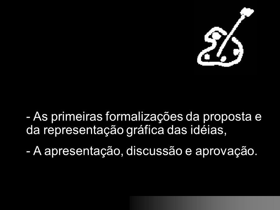 - As primeiras formalizações da proposta e da representação gráfica das idéias, - A apresentação, discussão e aprovação.
