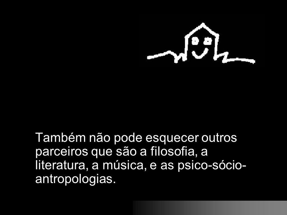 Também não pode esquecer outros parceiros que são a filosofia, a literatura, a música, e as psico-sócio- antropologias.