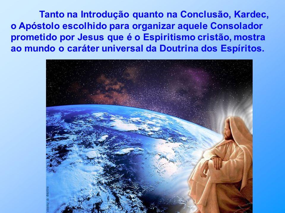 Tanto na Introdução quanto na Conclusão, Kardec, o Apóstolo escolhido para organizar aquele Consolador prometido por Jesus que é o Espiritismo cristão, mostra ao mundo o caráter universal da Doutrina dos Espíritos.