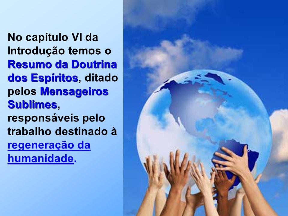 Resumo da Doutrina dos Espíritos Mensageiros Sublimes No capítulo VI da Introdução temos o Resumo da Doutrina dos Espíritos, ditado pelos Mensageiros Sublimes, responsáveis pelo trabalho destinado à regeneração da humanidade.