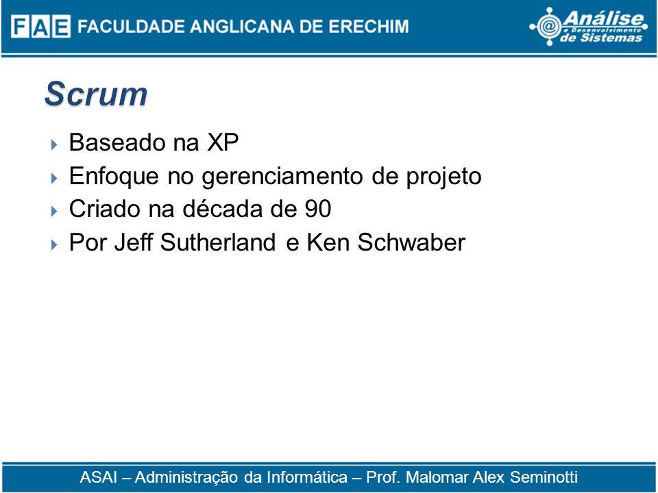 Baseado na XP Enfoque no gerenciamento de projeto Criado na década de 90 Por Jeff Sutherland e Ken Schwaber ASAI – Administração da Informática – Prof