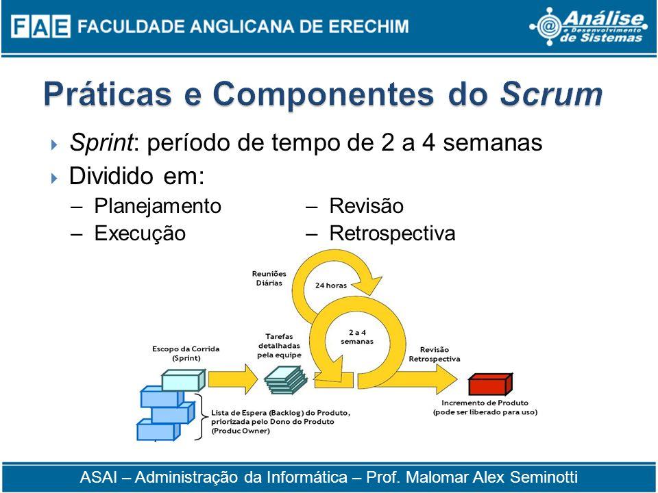 Sprint: período de tempo de 2 a 4 semanas Dividido em: – Planejamento– Revisão – Execução– Retrospectiva ASAI – Administração da Informática – Prof. M