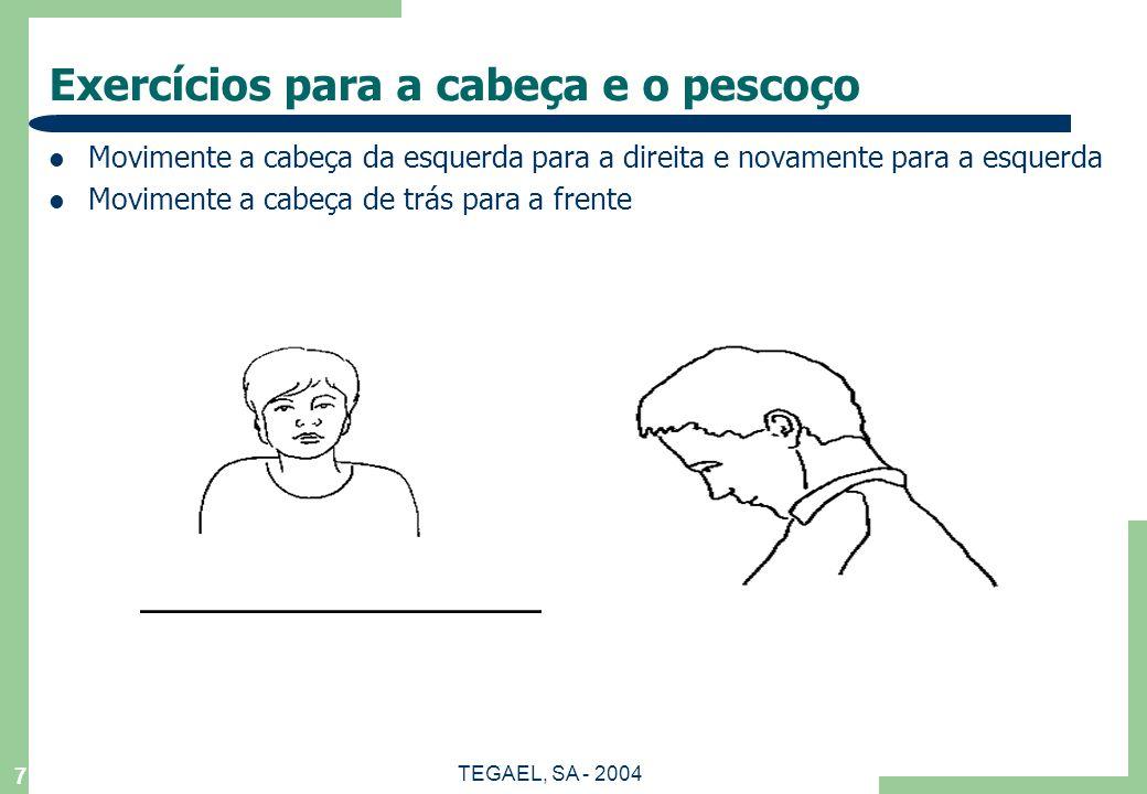 TEGAEL, SA - 2004 6 Exercícios para as costas e ombros Levante-se, com as costas direitas, coloque a mão direita no seu ombro esquerdo e mova a cabeça para trás suavemente.