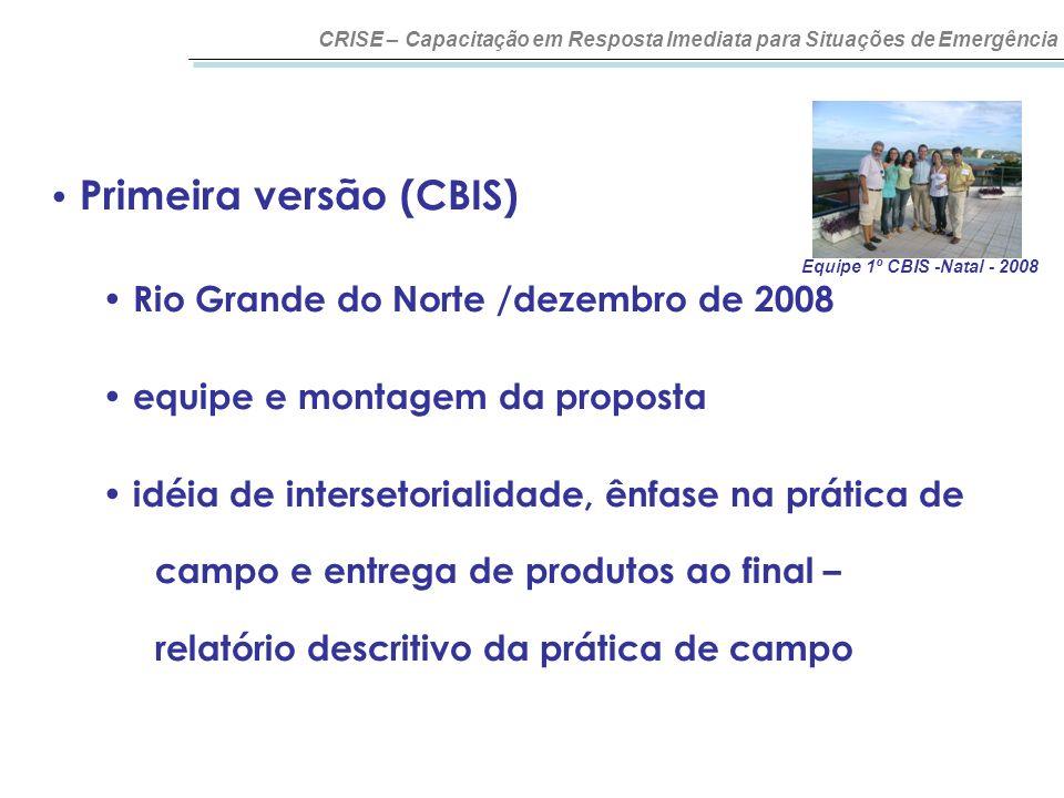 CRISE – Capacitação em Resposta Imediata para Situações de Emergência Primeira versão (CBIS) Rio Grande do Norte /dezembro de 2008 equipe e montagem d