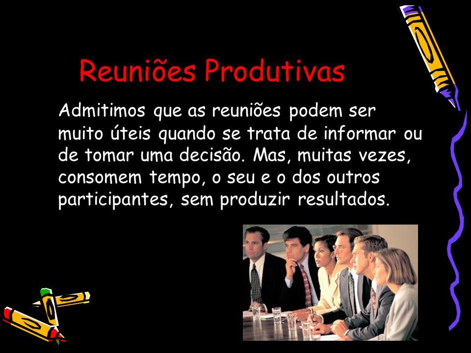 Reuniões Produtivas Admitimos que as reuniões podem ser muito úteis quando se trata de informar ou de tomar uma decisão. Mas, muitas vezes, consomem t