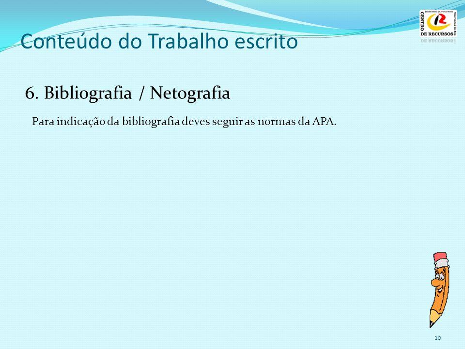 10 Conteúdo do Trabalho escrito 6. Bibliografia / Netografia Para indicação da bibliografia deves seguir as normas da APA.