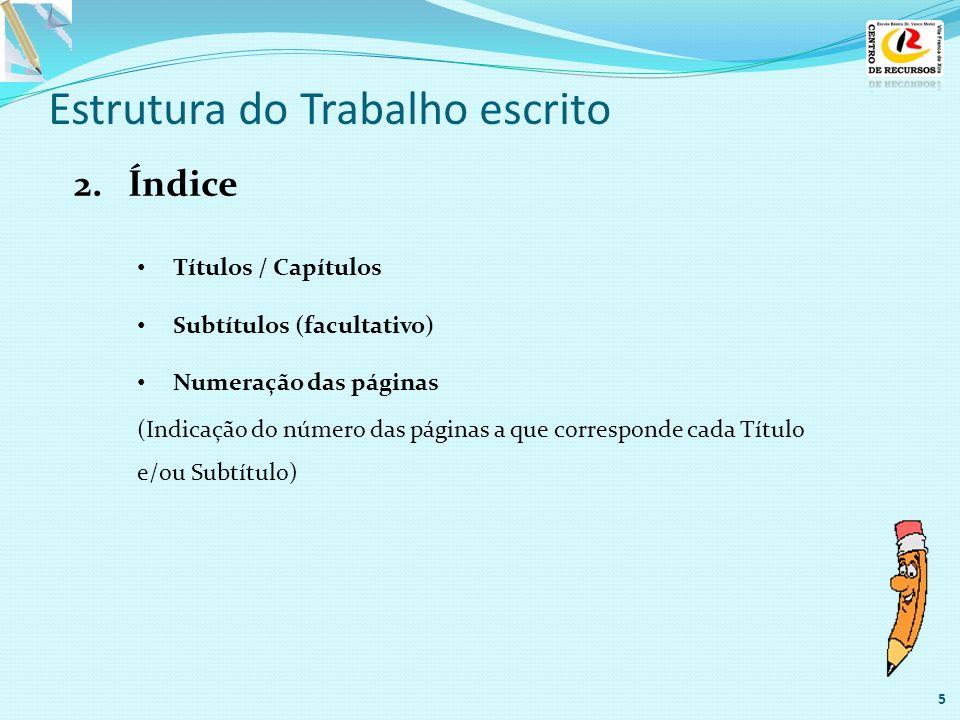 Estrutura do Trabalho escrito 2.Índice 5 Títulos / Capítulos Subtítulos (facultativo) Numeração das páginas (Indicação do número das páginas a que cor