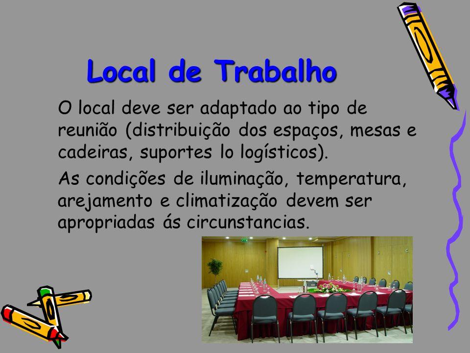 Local de Trabalho O local deve ser adaptado ao tipo de reunião (distribuição dos espaços, mesas e cadeiras, suportes lo logísticos). As condições de i