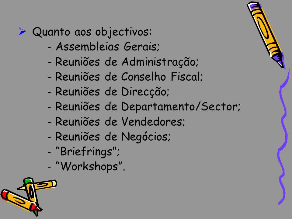 Quanto aos objectivos: - Assembleias Gerais; - Reuniões de Administração; - Reuniões de Conselho Fiscal; - Reuniões de Direcção; - Reuniões de Departa