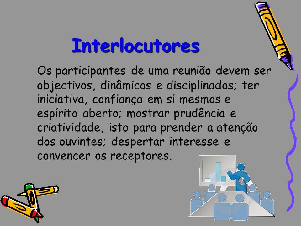 Interlocutores Os participantes de uma reunião devem ser objectivos, dinâmicos e disciplinados; ter iniciativa, confiança em si mesmos e espírito aber