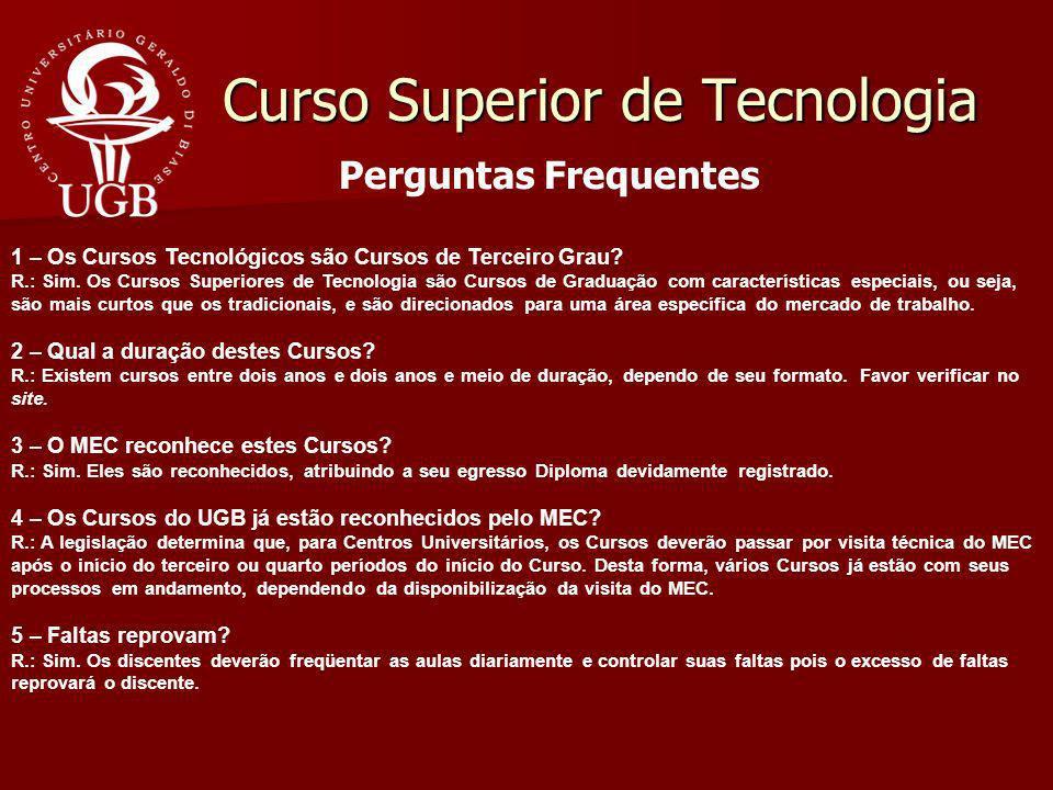 Curso Superior de Tecnologia Perguntas Frequentes 1 – Os Cursos Tecnológicos são Cursos de Terceiro Grau? R.: Sim. Os Cursos Superiores de Tecnologia