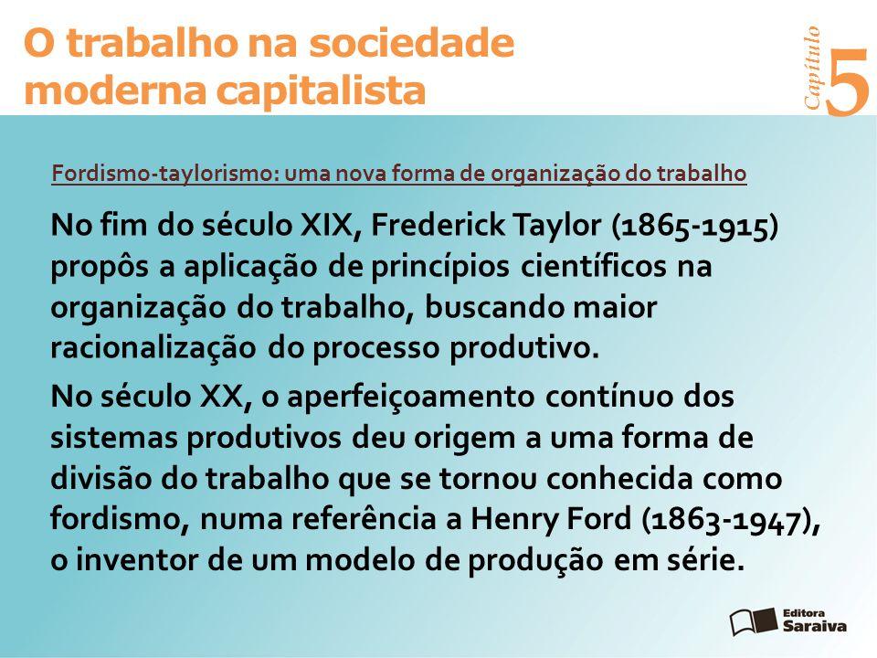 Capítulo 5 O trabalho na sociedade moderna capitalista Fordismo-taylorismo: uma nova forma de organização do trabalho No fim do século XIX, Frederick Taylor (1865-1915) propôs a aplicação de princípios científicos na organização do trabalho, buscando maior racionalização do processo produtivo.