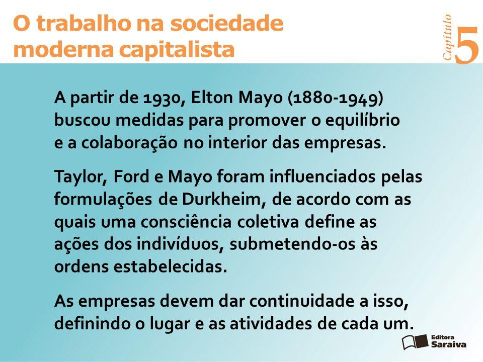 Capítulo 5 O trabalho na sociedade moderna capitalista A partir de 1930, Elton Mayo (1880-1949) buscou medidas para promover o equilíbrio e a colaboração no interior das empresas.