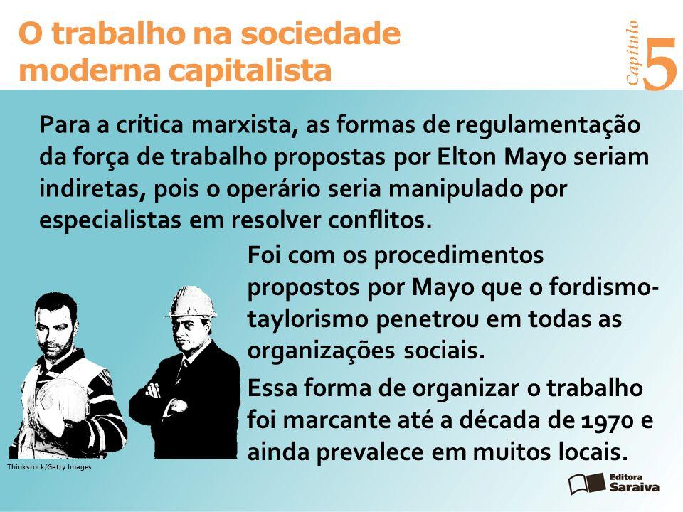 Capítulo 5 O trabalho na sociedade moderna capitalista Para a crítica marxista, as formas de regulamentação da força de trabalho propostas por Elton Mayo seriam indiretas, pois o operário seria manipulado por especialistas em resolver conflitos.