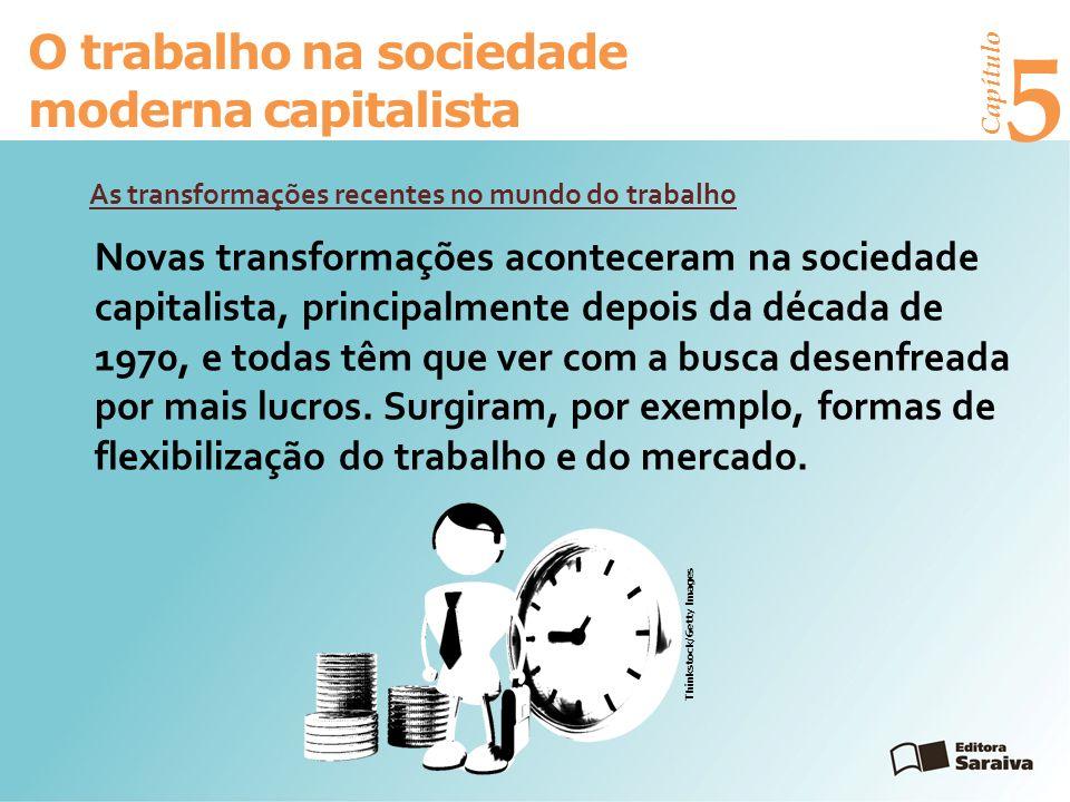 Capítulo 5 O trabalho na sociedade moderna capitalista As transformações recentes no mundo do trabalho Novas transformações aconteceram na sociedade capitalista, principalmente depois da década de 1970, e todas têm que ver com a busca desenfreada por mais lucros.