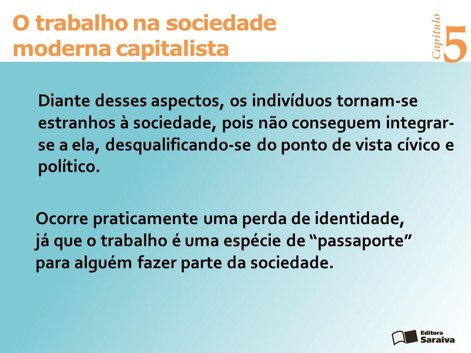 Capítulo 5 O trabalho na sociedade moderna capitalista Diante desses aspectos, os indivíduos tornam-se estranhos à sociedade, pois não conseguem integrar- se a ela, desqualificando-se do ponto de vista cívico e político.