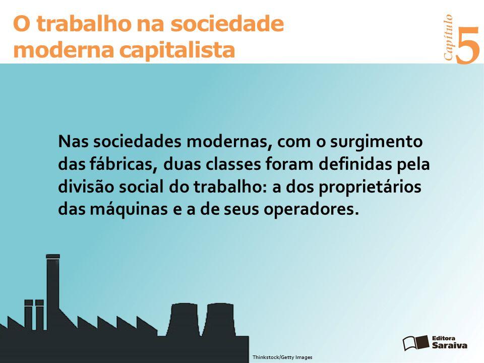 Capítulo 5 O trabalho na sociedade moderna capitalista Nas sociedades modernas, com o surgimento das fábricas, duas classes foram definidas pela divisão social do trabalho: a dos proprietários das máquinas e a de seus operadores.