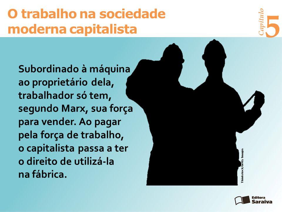 Capítulo 5 O trabalho na sociedade moderna capitalista Subordinado à máquina e ao proprietário dela, o trabalhador só tem, segundo Marx, sua força para vender.
