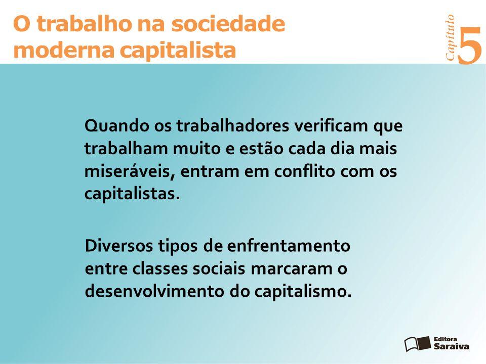 Capítulo 5 O trabalho na sociedade moderna capitalista Quando os trabalhadores verificam que trabalham muito e estão cada dia mais miseráveis, entram em conflito com os capitalistas.