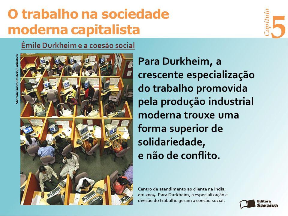 Capítulo 5 O trabalho na sociedade moderna capitalista Émile Durkheim e a coesão social Sherwin Crasto/Reuters//Latinstock Para Durkheim, a crescente especialização do trabalho promovida pela produção industrial moderna trouxe uma forma superior de solidariedade, e não de conflito.