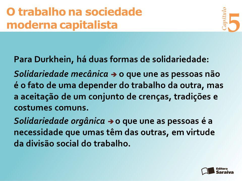 Capítulo 5 O trabalho na sociedade moderna capitalista Para Durkhein, há duas formas de solidariedade: Solidariedade mecânica o que une as pessoas não é o fato de uma depender do trabalho da outra, mas a aceitação de um conjunto de crenças, tradições e costumes comuns.