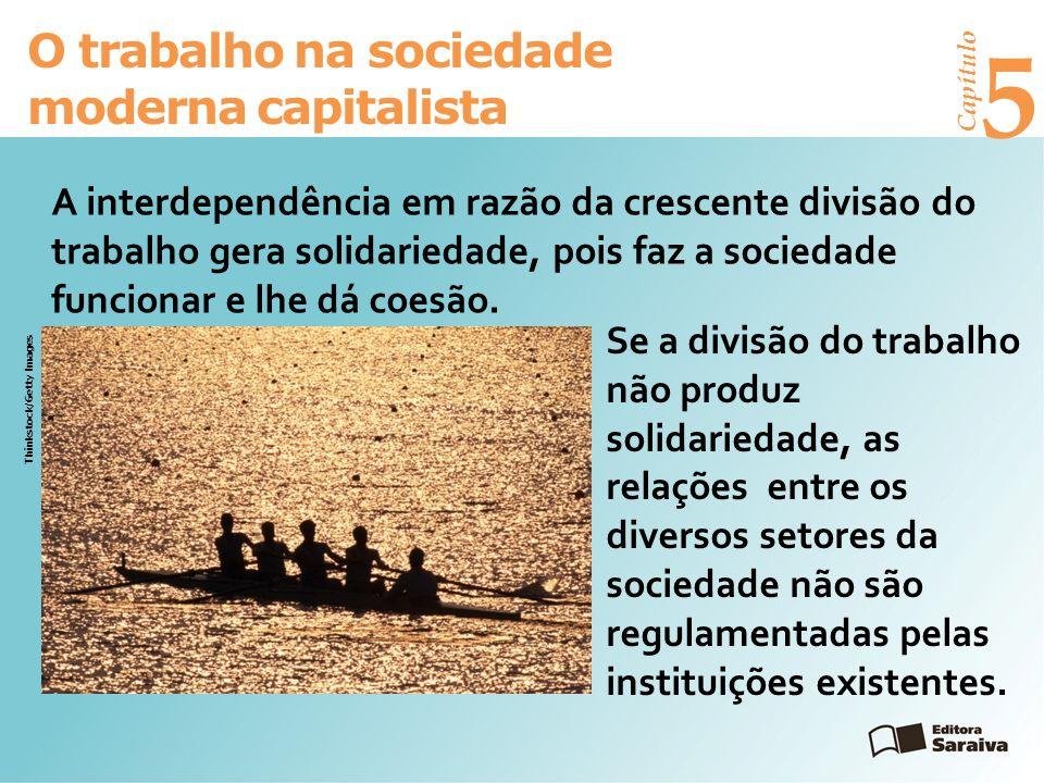 Capítulo 5 O trabalho na sociedade moderna capitalista A interdependência em razão da crescente divisão do trabalho gera solidariedade, pois faz a sociedade funcionar e lhe dá coesão.