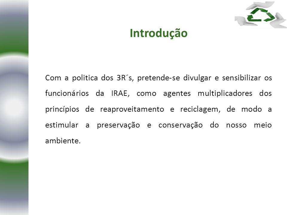 Com a politica dos 3R´s, pretende-se divulgar e sensibilizar os funcionários da IRAE, como agentes multiplicadores dos princípios de reaproveitamento