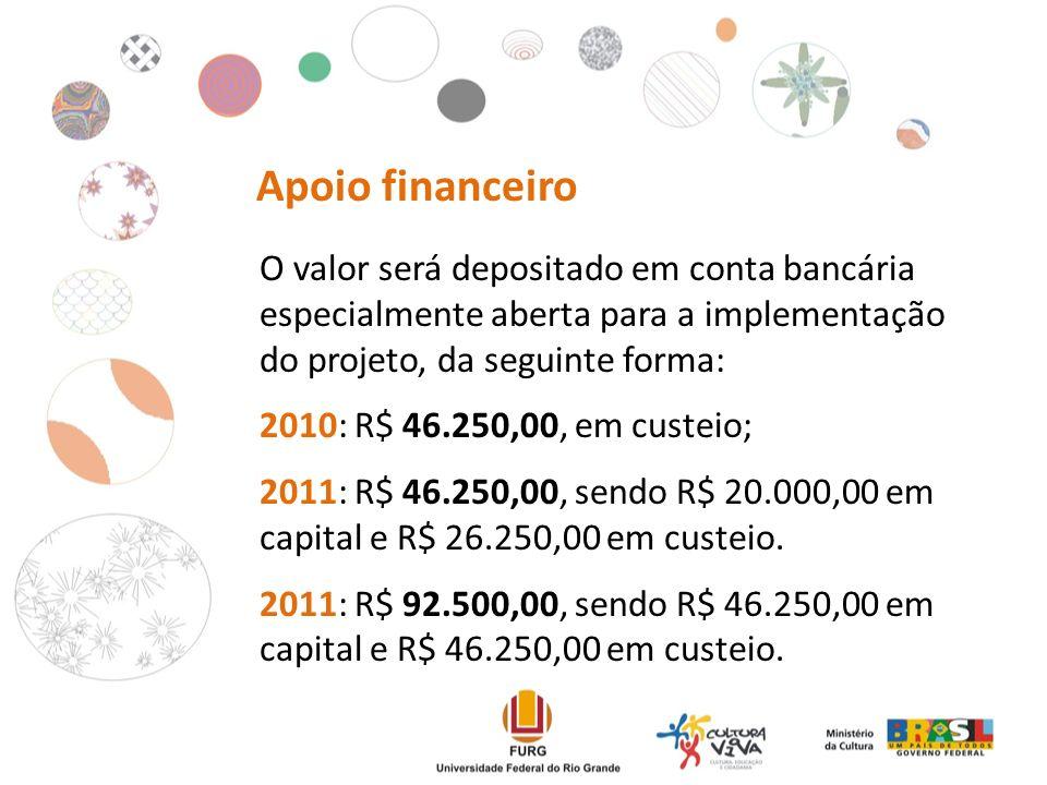 Apoio financeiro O valor será depositado em conta bancária especialmente aberta para a implementação do projeto, da seguinte forma: 2010: R$ 46.250,00, em custeio; 2011: R$ 46.250,00, sendo R$ 20.000,00 em capital e R$ 26.250,00 em custeio.