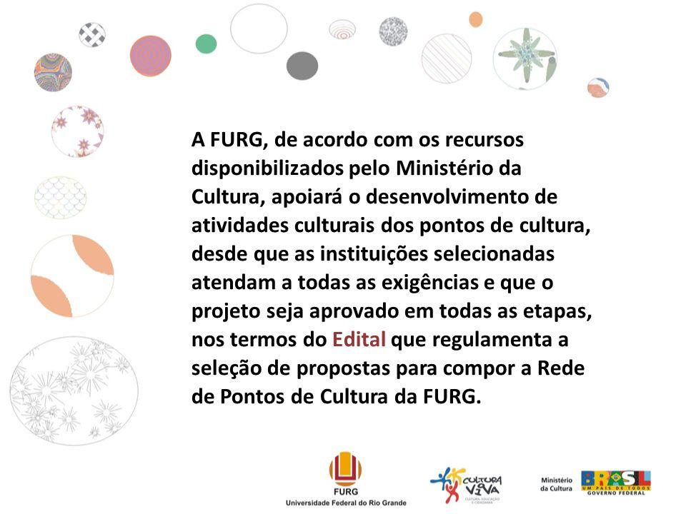 A FURG, de acordo com os recursos disponibilizados pelo Ministério da Cultura, apoiará o desenvolvimento de atividades culturais dos pontos de cultura, desde que as instituições selecionadas atendam a todas as exigências e que o projeto seja aprovado em todas as etapas, nos termos do Edital que regulamenta a seleção de propostas para compor a Rede de Pontos de Cultura da FURG.