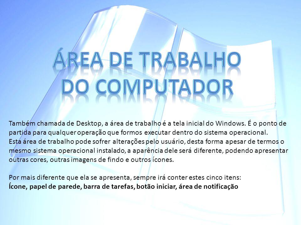 Também chamada de Desktop, a área de trabalho é a tela inicial do Windows. É o ponto de partida para qualquer operação que formos executar dentro do s