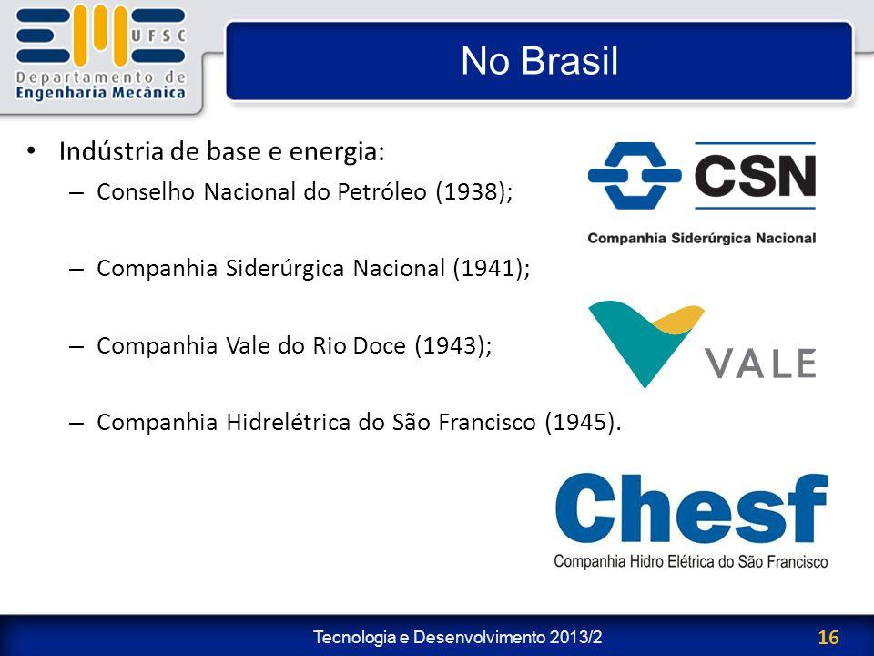 Tecnologia e Desenvolvimento 2013/2 16 No Brasil Indústria de base e energia: – Conselho Nacional do Petróleo (1938); – Companhia Siderúrgica Nacional