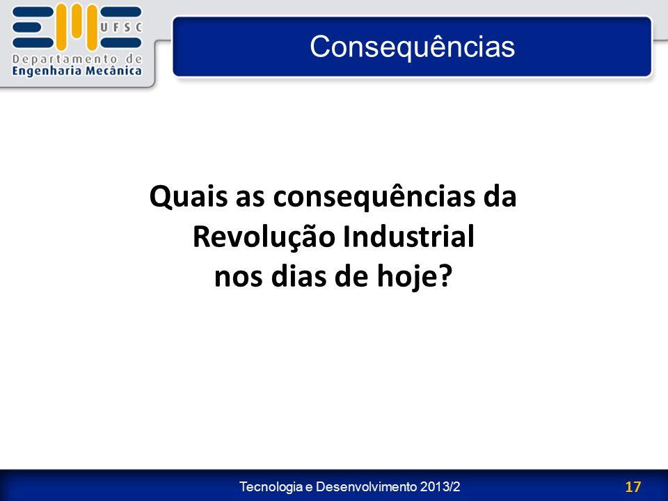Tecnologia e Desenvolvimento 2013/2 17 Consequências Quais as consequências da Revolução Industrial nos dias de hoje?