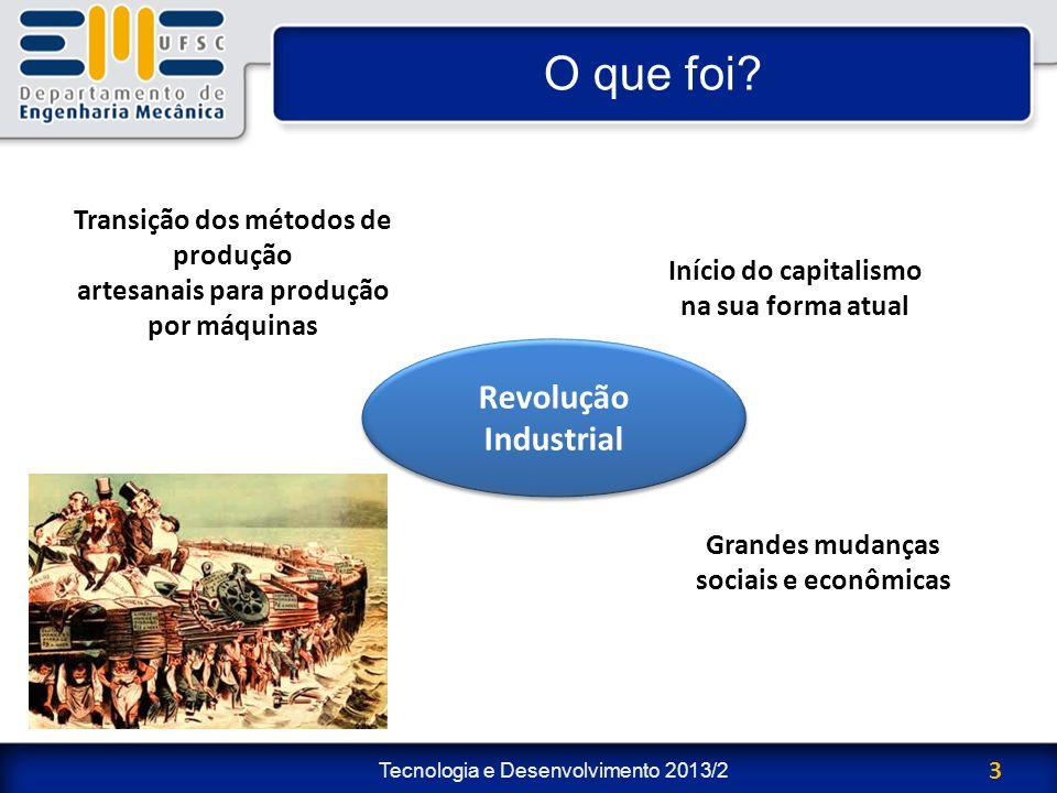 Tecnologia e Desenvolvimento 2013/2 3 O que foi? Grandes mudanças sociais e econômicas Transição dos métodos de produção artesanais para produção por
