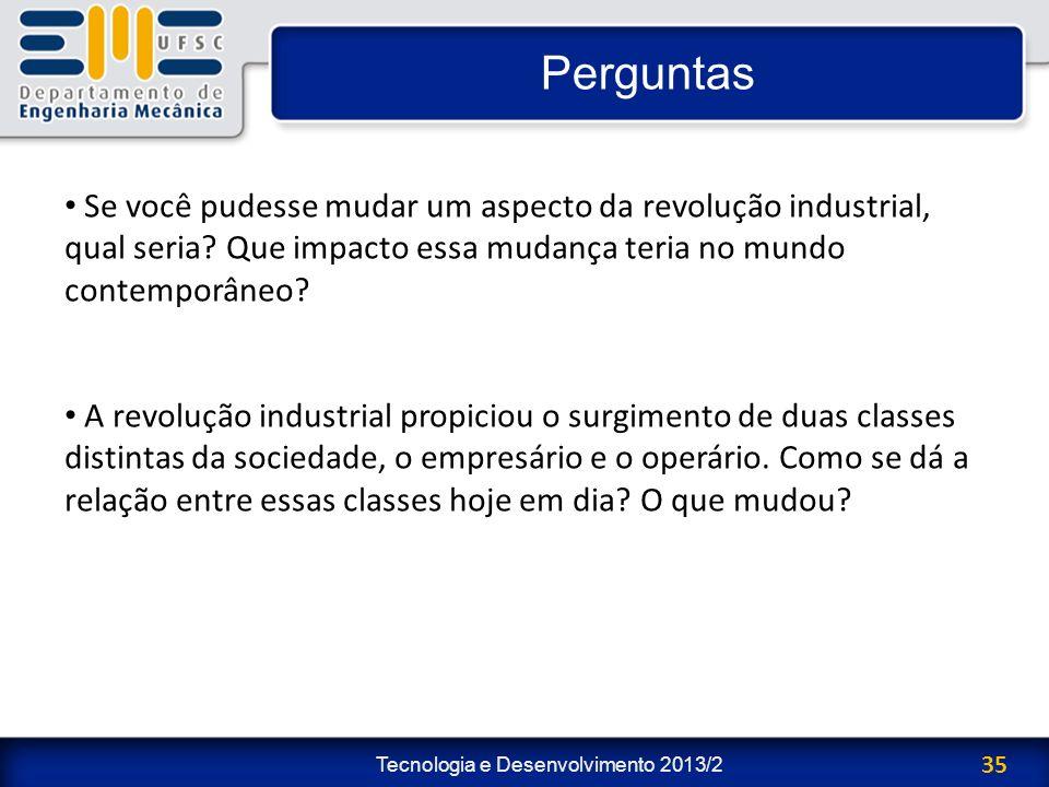 Tecnologia e Desenvolvimento 2013/2 35 Perguntas Se você pudesse mudar um aspecto da revolução industrial, qual seria? Que impacto essa mudança teria