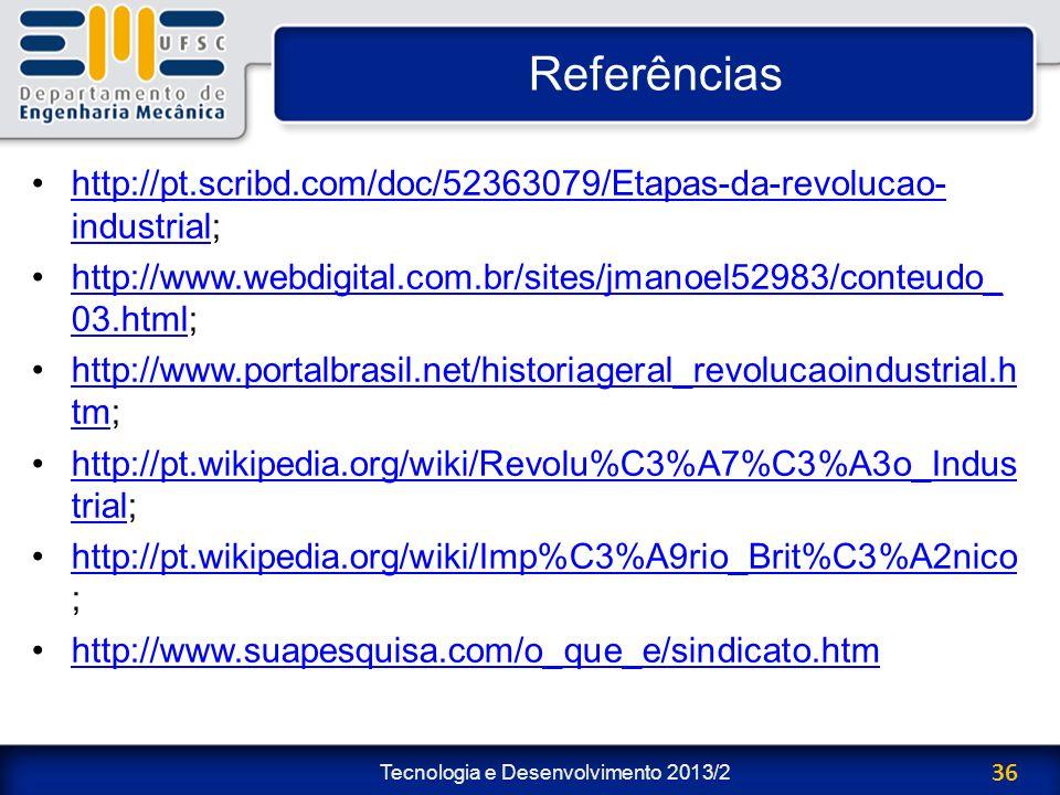 Tecnologia e Desenvolvimento 2013/2 36 Referências http://pt.scribd.com/doc/52363079/Etapas-da-revolucao- industrial;http://pt.scribd.com/doc/52363079