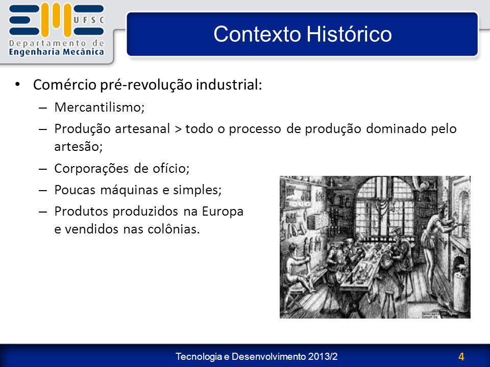 Tecnologia e Desenvolvimento 2013/2 4 Contexto Histórico Comércio pré-revolução industrial: – Mercantilismo; – Produção artesanal > todo o processo de