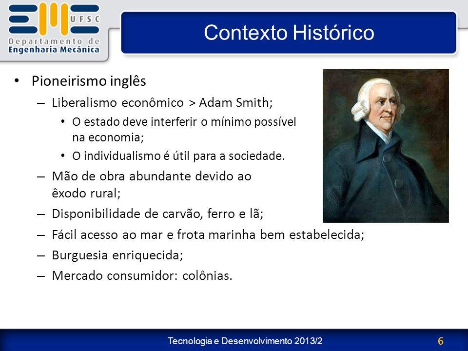 Tecnologia e Desenvolvimento 2013/2 6 Contexto Histórico Pioneirismo inglês – Liberalismo econômico > Adam Smith; O estado deve interferir o mínimo po