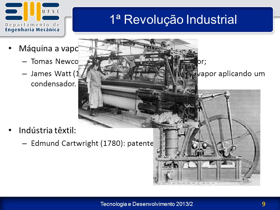 Tecnologia e Desenvolvimento 2013/2 9 1ª Revolução Industrial Máquina a vapor: – Tomas Newcomen (1698): primeiro motor a vapor; – James Watt (1765): a