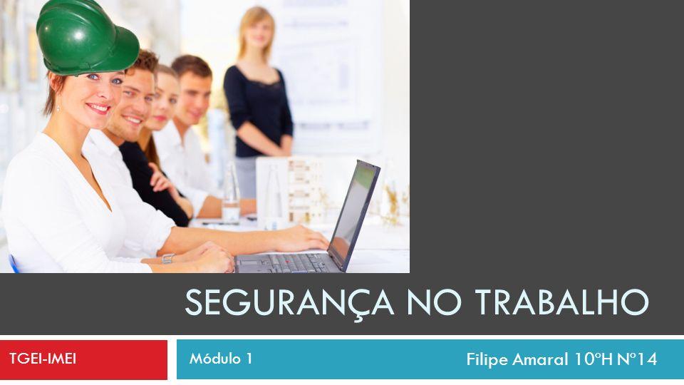 SEGURANÇA NO TRABALHO Filipe Amaral 10ºH Nº14 TGEI-IMEI Módulo 1