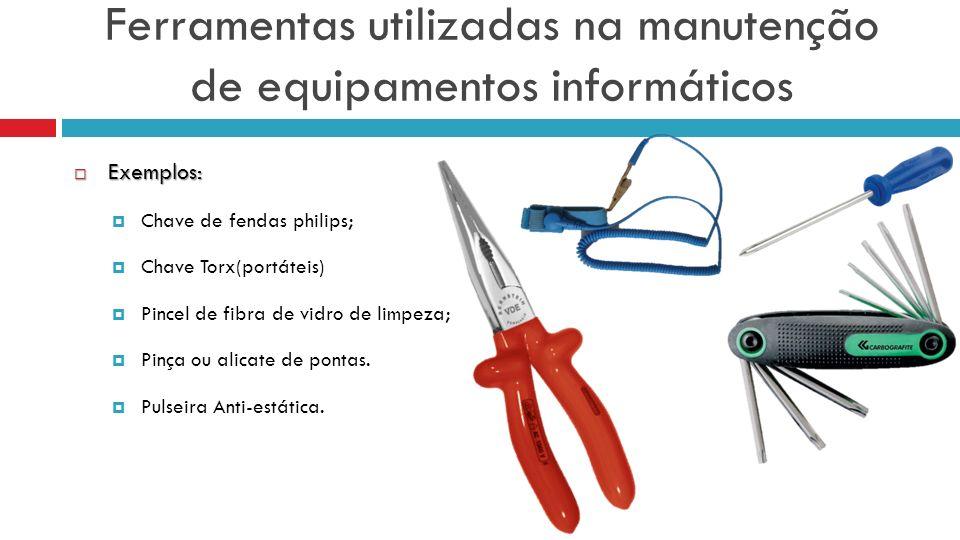 Ferramentas utilizadas na manutenção de equipamentos informáticos Exemplos: Exemplos: Chave de fendas philips; Chave Torx(portáteis) Pincel de fibra de vidro de limpeza; Pinça ou alicate de pontas.