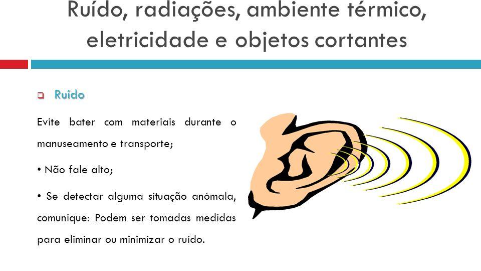 Ruído, radiações, ambiente térmico, eletricidade e objetos cortantes Ruído Ruído Evite bater com materiais durante o manuseamento e transporte; Não fa